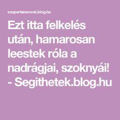 Ezt itta felkelés után, hamarosan leestek róla a nadrágjai, szoknyái! - Segithetek.blog.hu Healthy Drinks, Anti Aging, Hair Beauty, Blog, Zeller, Life, Diet, Blogging