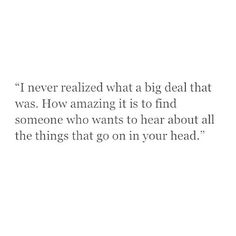 I never realized what a big deal that was. How amazing it is to find someone who wants to hear about all the things that go on in your head.