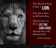 The Word of God is like a lion. You don't have to defend a lion. All you have to do is let the lion loose, and the lion will defend itself. Charles Spurgeon Quote