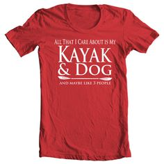 Kayak T-shirt - All That I Care About Is My Kayak & Dog And Maybe Like Three People T-shirt - Paddle Life Kayaking T-shirt