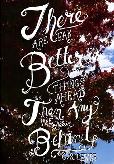 Get Inspired. There are Far Better Things Ahead.  -C.S. Lewis