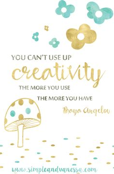 """""""You Can't Use Up Creativity"""" Maya Angelou"""