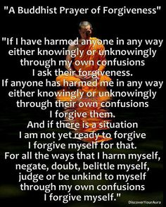 Buddhist Prayer of Forgiveness. I was trying to think of something like this today-- perfect timing-- beautiful prayer. Great Quotes, Quotes To Live By, Life Quotes, Inspirational Quotes, Yoga Quotes, Success Quotes, Quotes Quotes, Buddhist Prayer, Buddhist Quotes