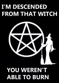 I'm descended from that witch you weren't able to burn.