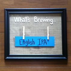 """What's brewing in your homebrew? Here is our sign for our brew room. Picture frame with burlap inside, clothespins hot glued on, white paint for the words, and hung up.  We change the blue paper based on what is brewing. I think we need a """"whats fermenting"""" and a """"whats in the Bottle"""""""
