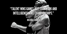 Talent wins games, but teamwork and intelligence wins championships. - Michael Jordan at Lifehack QuotesMichael Jordan at http://quotes.lifehack.org/by-author/michael-jordan/