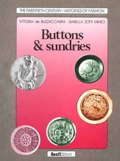 Buttons & Sundries (Twentieth Century Histories of Fashion) by Vittoria De Buzzaccarini.  A world history of buttons, cuff links, studs, badges, and more, beginning with the Middle Ages up to the present.