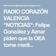 """RADIO CORAZÓN VALENCIA  """"NOTICIAS"""": Felipe González y Aznar piden que la OEA tome medi..."""