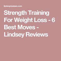 Strength Training For Weight Loss - 6 Best Moves - Lindsey Reviews