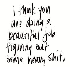 I think you are doing a beautiful job figuring out some heavy shit. Motivational inspirational quote about empathy and self love. Pretty Words, Beautiful Words, Cool Words, Life Quotes Love, Quotes To Live By, You Got This Quotes, This Girl Quotes, My Kids Quotes, Be Kind To Yourself Quotes