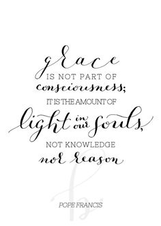 Grace is not part of consciousness, it is the amount of light in our souls, not knowledge, no reason. -Pope Francis . Calligraphy quote .