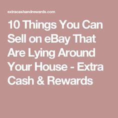 10 Things You Can Sell on eBay That Are Lying Around Your House - Extra Cash & Rewards