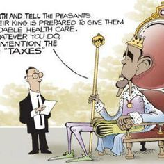 Go forth and tell the peasants that their king is prepared to give them affordable health care and whatever you do do not mention taxes  Obamacare