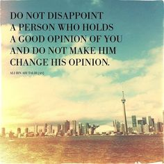 Do not disappoint a person who holds a good opinion of you.
