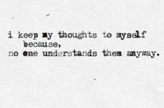I keep my thoughts to myself because no one understands them anyway. It kills me.