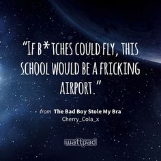 """If b*tches could fly, this school would be a fricking airport."" - from The Bad Boy Stole My Bra (on Wattpad) https://www.wattpad.com/52163064?utm_source=ios&utm_medium=pinterest&utm_content=share_quote&wp_page=quote&wp_originator=5keqROlKturhRThPUN2gth3LzBSSGqM%2FyzHKWaKsKYmkzN4MENZyQqrXFcNTMlXEUXbWakznuKJS2d6vu4tZJjm30y89qWay4e6nJ60DmtnrTRlYMWAc6hhzNxRZ418d #quote #wattpad"