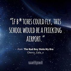 """If b*tches could fly, this school would be a fricking airport."" - from The Bad Boy Stole My Bra (on Wattpad) https://www.wattpad.com/52163064?utm_source=ios&utm_medium=pinterest&utm_content=share_quote&wp_page=quote&wp_originator=5keqROlKturhRThPUN2gth3LzBSSGqM%2FyzHKWaKsKYmkzN4MENZyQqrXFcNTMlXEUXbWakznuKJS2d6vu4tZJjm30y89qWay4e6nJ60DmtnrTRlYMWAc6hhzNxRZ418d #quote #wattpad"