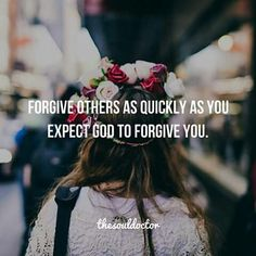 Forgive others as quickly as you expect God to forgive you.