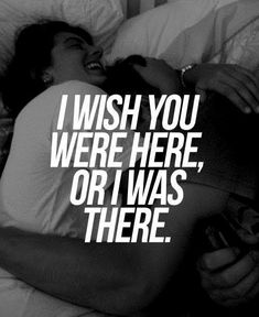 love quote: I wish you were here, or I was there