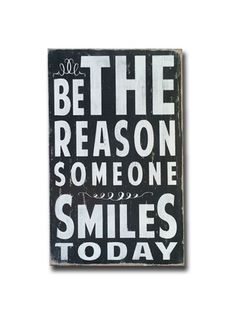 be the reason someone smiles today ♥