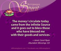 """""""The money I circulate today came from the infinite Source and it goes out to bless those who have blessed me with their goods and services.""""—Janet Carol Ryan from her fabulous financial meditation CD: Abundant Blessings ♥ http://www.affirmingspirit.com/blog/free-resources/prosperity-affirmations/"""