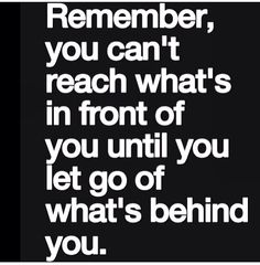 Remember, you can't reach what's in front of you let go of what's behind you.