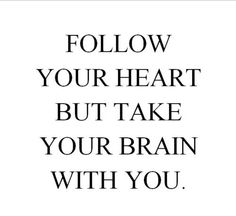 """follow your heart but take your brain with you."" God gave you both for a reason."