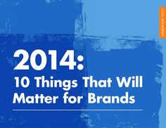 2014: 10 Trends That Will Matter for Brands  http://www.slideshare.net/jackmortonWW/2014-10-trends-that-should-matter-to-brands?