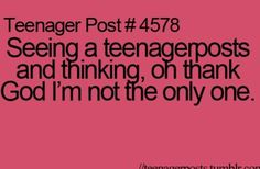 Seeing a teenagerposts and thinking, oh thank God i'm not the only one.