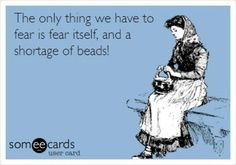 Funny but true...a bead shortage is a scary thought