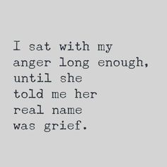 I sat with my anger long enough, until she told me her real name was grief. quote inspiration I guess that is true Elimination anger bottled up was detrimental to life Almost died Great Quotes, Quotes To Live By, Inspirational Quotes, Quotes On Loss, That Girl Quotes, Loving Myself Quotes, Quotes About Grief, Tired Of Life Quotes, Quotes About Loss