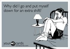 Why did I go and put myself down for an extra shift?