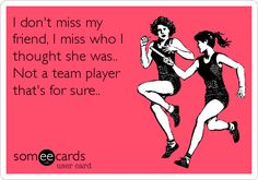 I don't miss my friend, I miss who I thought she was.. Not a team player that's for sure..