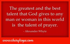 The greatest and the best talent that God gives to any man or woman in this world is the talent of prayer. Alexander Whyte #quote #christian #prayer