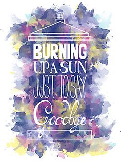 """""""Burning Up A Sun Just To Say Goodbye"""" (by Sarah O'Neil)"""