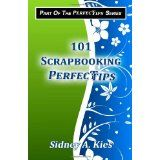 101 Scrapbooking Perfectips: 101 Perfect Tips to Make Your Scrapbooks Better, Easier, More Creative, and Cost Less to Make - Whether You're a Newbie or an Expert! (Paperback)By Sidney A. Kies