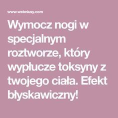 Wymocz nogi w specjalnym roztworze, który wypłucze toksyny z twojego ciała. Efekt błyskawiczny! Polish Recipes, Body Detox, Slow Food, Health Motivation, Home Brewing, Herbal Remedies, Beauty Care, Health And Beauty, Herbalism