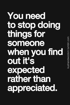 YOU NEED TO STOP DOING THINGS FOR SOMEONE WHEN YOU FIND OUT IT'S EXPECTED RATHER THAN APPRECIATED....