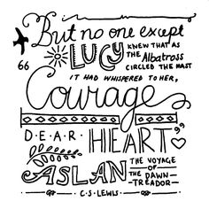 """'But no one except Lucy knew that as it circled the mast it had whispered to her, """"Courage, dear heart""""' C.S Lewis, The Voyage of the Dawn Treador"""