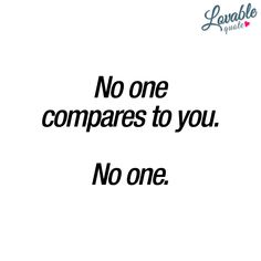 Cute couple quote: No one compares to you. No one.