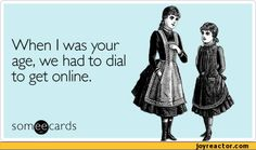 When I was your age, we had to dial to get online. som^cards,ecards,auto