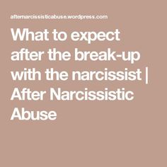 What to expect after the break-up with the narcissist | After Narcissistic Abuse