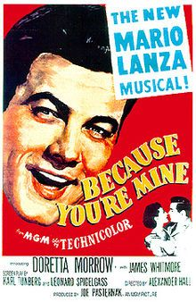 Because You're Mine is a 1952 musical comedy film starring Mario Lanza. Directed by Alexander Hall, the film also stars Doretta Morrow, James Whitmore, and Dean Miller.