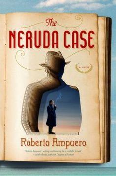 The Brilliant Fictionalization of Pablo Neruda: Roberto Ampuero's The Neruda Case
