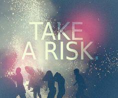take a risk!!
