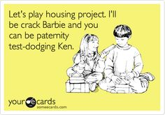 Let's play housing project. I'll be crack Barbie and you can be paternity test-dodging Ken.