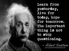 Learn from yesterday, live for today, hope for tomorrow. The important thing is not to stop questioning. - Albert Einstein
