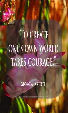 """""""To create one's own world takes courage."""" Georgia O'Keeffe"""