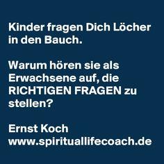 Kinder fragen Dich Löcher in den Bauch.  Warum hören sie als Erwachsene auf, die RICHTIGEN FRAGEN zu stellen?  Ernst Koch www.spirituallifecoach.de