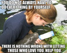 You do not always have to do everything by yourself. There is nothing wrong with letting those who love you, help you.